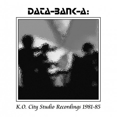Data-Bank-A - K.O. City Studio Recordings 1981-1985 [Box Set] (2013)