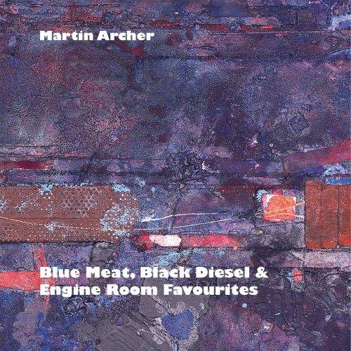 Martin Archer - Blue Meat, Black Diesel & Engine Room Favourites (2013)