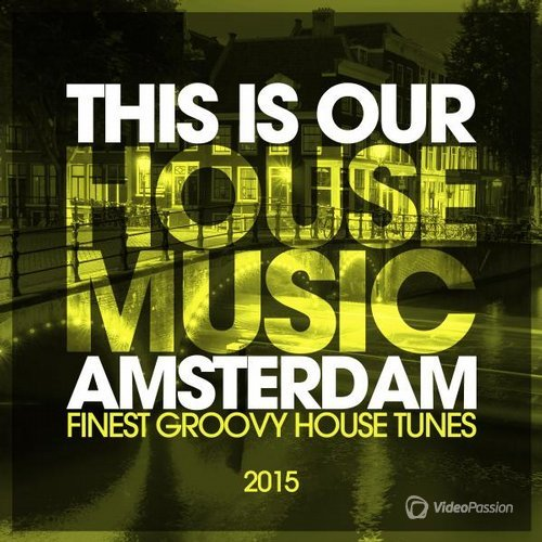 This Is Our House Music Amsterdam 2015 - Finest Groovy House Tunes (2015)
