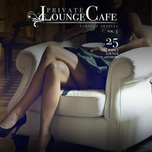 VA - Private Lounge Cafe Vol 3 25 Delicious Lounge Anthems (2016)
