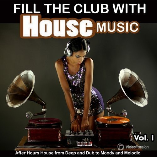 Fill the Club with House Music, Vol. 1 After Hours House from Deep and Dub to Moody and Melodic (2016)