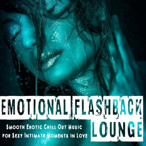 VA - Emotional Flashback Lounge: Smooth Erotic Chill out Music for Sexy Intimate Moments in Love (2016)