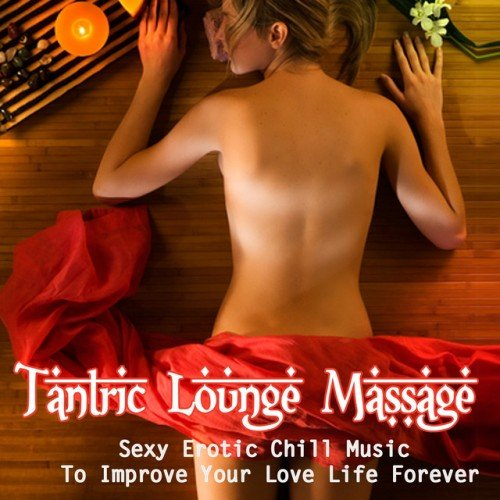 VA - Tantric Lounge Massage: Sexy Erotic Chill Music To Improve Your Love Life Forever (2016)
