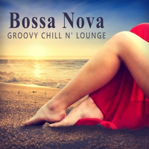 VA - Bossa Nova Groovy Chill'n'Lounge: Smooth and Sexy Instrumental Music for Making Love or Tantric Massage (2016)