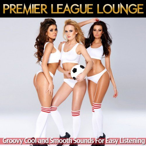 VA - Premier League Lounge: Groovy Cool and Smooth Sounds for Easy Listening (2016)
