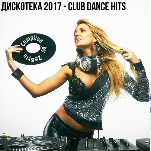 VA-Discoteka 2017 - Club Dance Hits [Compiled by Zebyte] (2017)