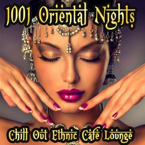 VA - 1001 Oriental Nights, Chill Out Ethnic Cafe Lounge: Arabic To India Essentials (2017)