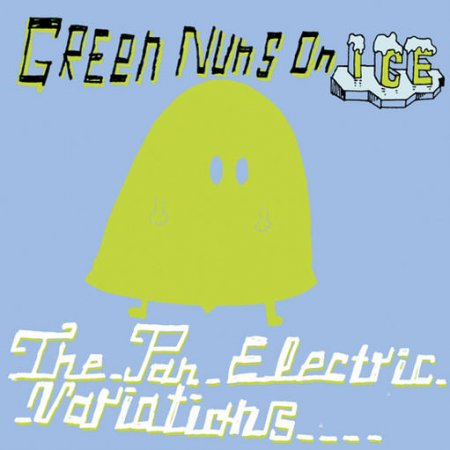 Green Nuns On Ice - The Pan Electric Variations (2010)