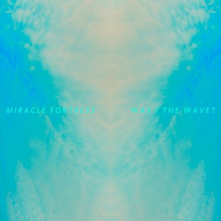 Miracle Fortress - Was I the Wave? (2011)